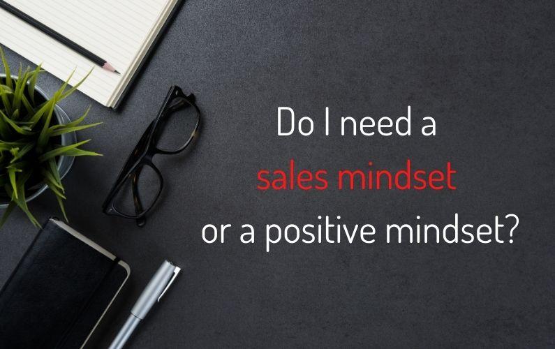 Do I need a sales mindset or a positive mindset?